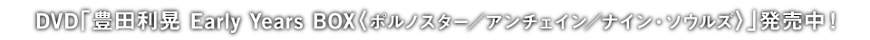 DVD「豊田利晃 Early Years BOX〈ポルノスター/アンチェイン/ナイン・ソウルズ〉」発売中!